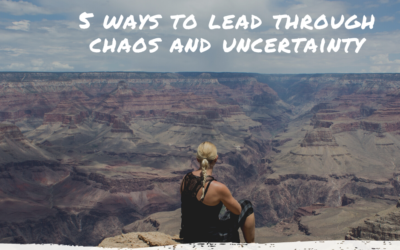 FIVE WAYS TO LEAD THROUGH CHOAS AND UNCERTAINTY